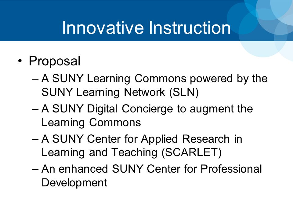 Innovative Instruction Proposal –A SUNY Learning Commons powered by the SUNY Learning Network (SLN) –A SUNY Digital Concierge to augment the Learning Commons –A SUNY Center for Applied Research in Learning and Teaching (SCARLET) –An enhanced SUNY Center for Professional Development