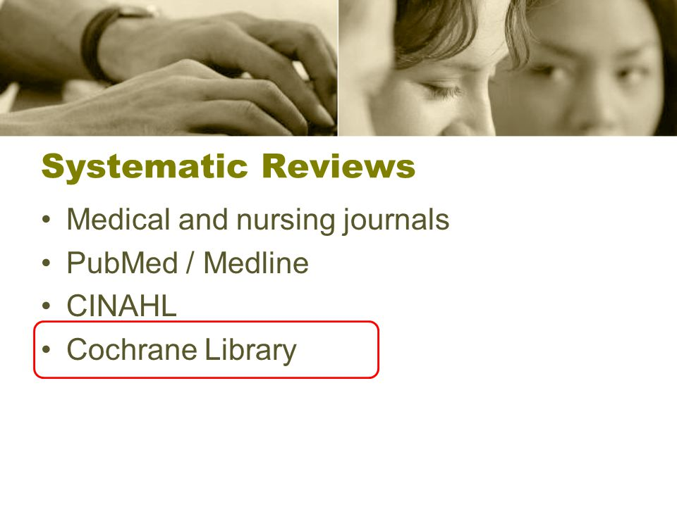 Systematic Reviews Medical and nursing journals PubMed / Medline CINAHL Cochrane Library