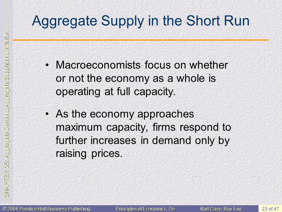 CHAPTER 25: Aggregate Demand, Aggregate Supply, and Inflation © 2004 Prentice Hall Business PublishingPrinciples of Economics, 7/eKarl Case, Ray Fair 23 of 47 Aggregate Supply in the Short Run Macroeconomists focus on whether or not the economy as a whole is operating at full capacity.