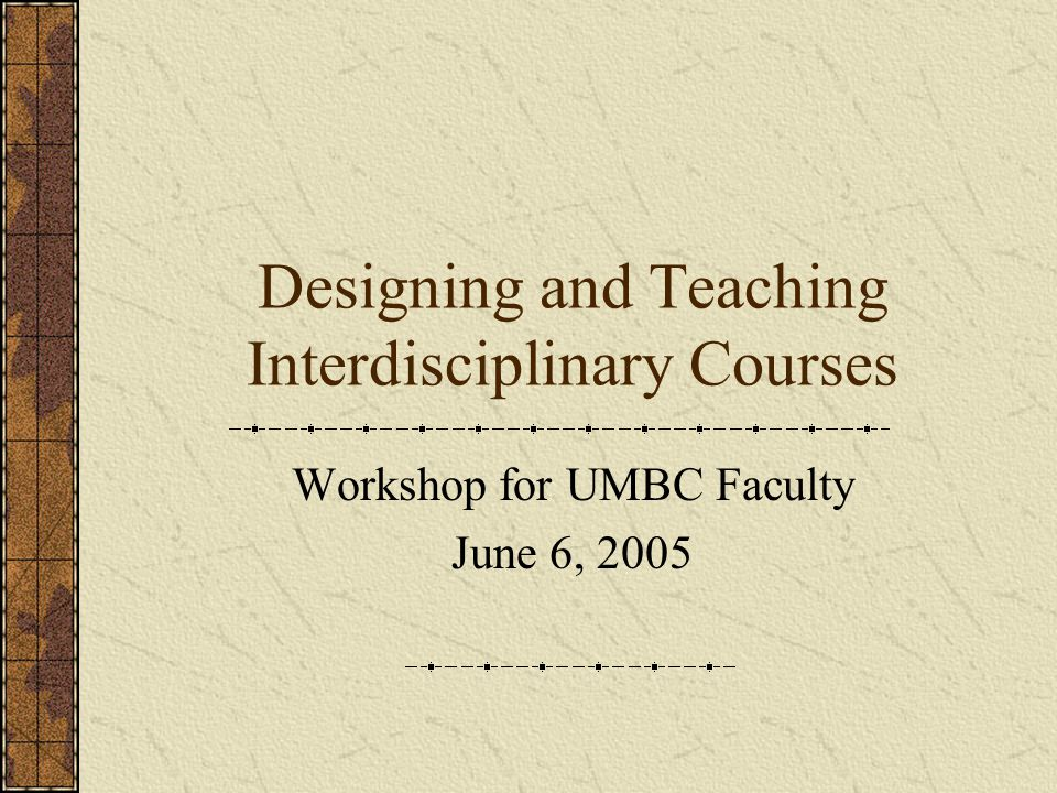Designing and Teaching Interdisciplinary Courses Workshop for UMBC Faculty June 6, 2005