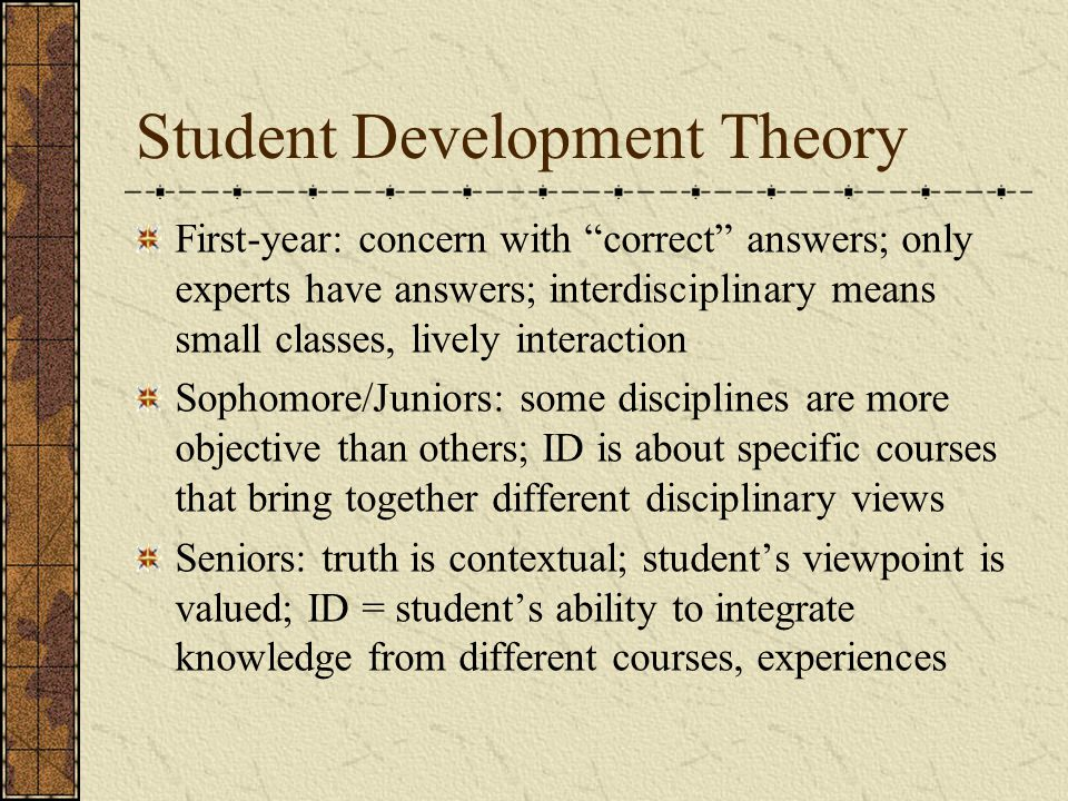 Student Development Theory First-year: concern with correct answers; only experts have answers; interdisciplinary means small classes, lively interaction Sophomore/Juniors: some disciplines are more objective than others; ID is about specific courses that bring together different disciplinary views Seniors: truth is contextual; student's viewpoint is valued; ID = student's ability to integrate knowledge from different courses, experiences