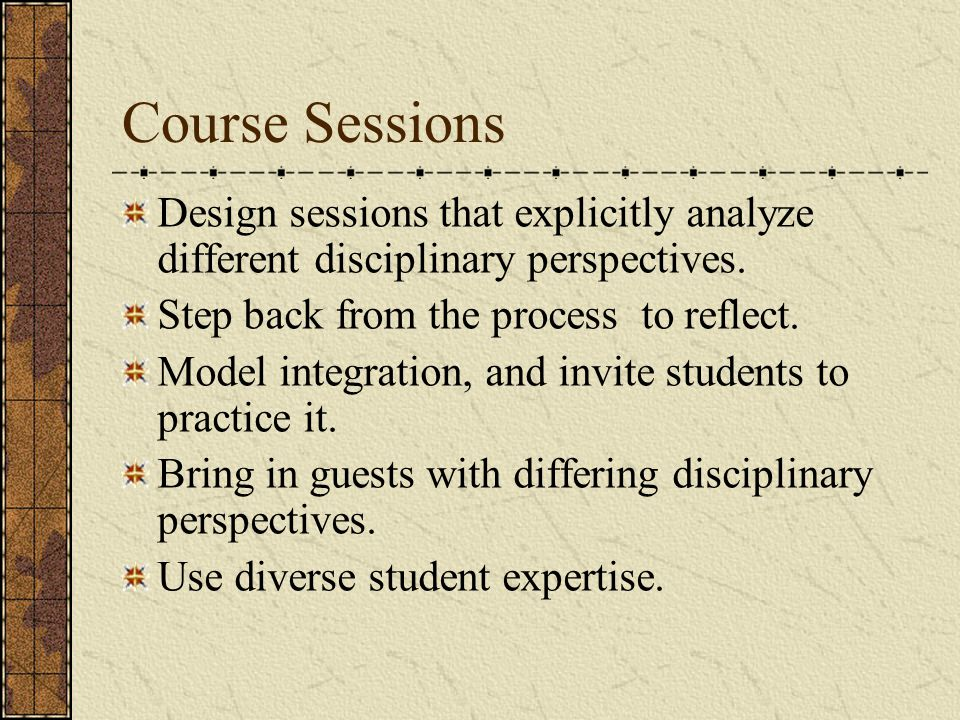 Course Sessions Design sessions that explicitly analyze different disciplinary perspectives.