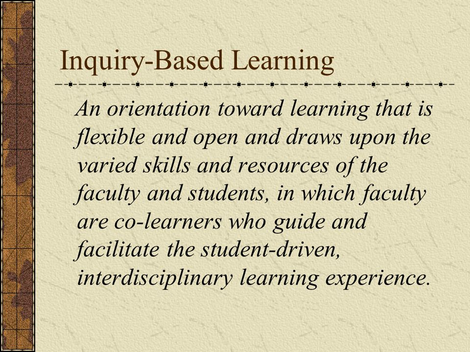 Inquiry-Based Learning An orientation toward learning that is flexible and open and draws upon the varied skills and resources of the faculty and students, in which faculty are co-learners who guide and facilitate the student-driven, interdisciplinary learning experience.
