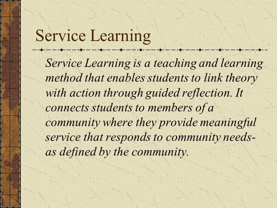 Service Learning Service Learning is a teaching and learning method that enables students to link theory with action through guided reflection.