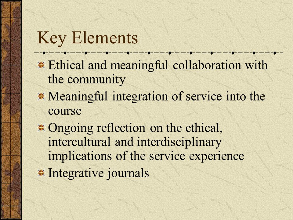 Key Elements Ethical and meaningful collaboration with the community Meaningful integration of service into the course Ongoing reflection on the ethical, intercultural and interdisciplinary implications of the service experience Integrative journals