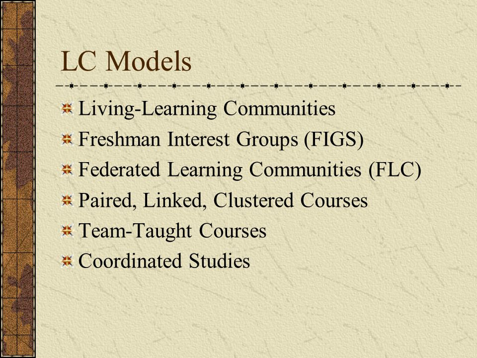 LC Models Living-Learning Communities Freshman Interest Groups (FIGS) Federated Learning Communities (FLC) Paired, Linked, Clustered Courses Team-Taught Courses Coordinated Studies