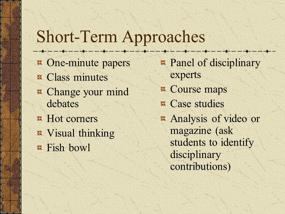 Short-Term Approaches One-minute papers Class minutes Change your mind debates Hot corners Visual thinking Fish bowl Panel of disciplinary experts Course maps Case studies Analysis of video or magazine (ask students to identify disciplinary contributions)