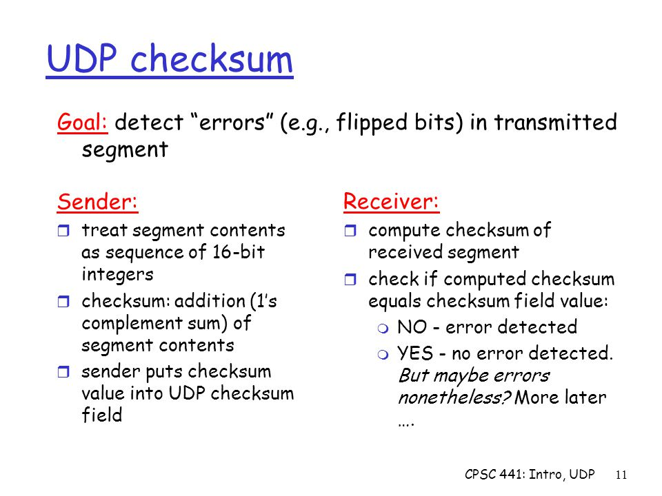 CPSC 441: Intro, UDP11 UDP checksum Sender: r treat segment contents as sequence of 16-bit integers r checksum: addition (1's complement sum) of segment contents r sender puts checksum value into UDP checksum field Receiver: r compute checksum of received segment r check if computed checksum equals checksum field value: m NO - error detected m YES - no error detected.