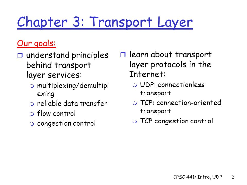 CPSC 441: Intro, UDP2 Chapter 3: Transport Layer Our goals: r understand principles behind transport layer services: m multiplexing/demultipl exing m reliable data transfer m flow control m congestion control r learn about transport layer protocols in the Internet: m UDP: connectionless transport m TCP: connection-oriented transport m TCP congestion control