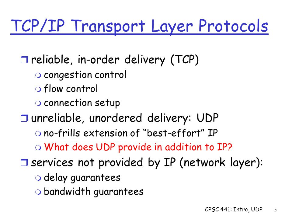 CPSC 441: Intro, UDP5 TCP/IP Transport Layer Protocols r reliable, in-order delivery (TCP) m congestion control m flow control m connection setup r unreliable, unordered delivery: UDP m no-frills extension of best-effort IP m What does UDP provide in addition to IP.
