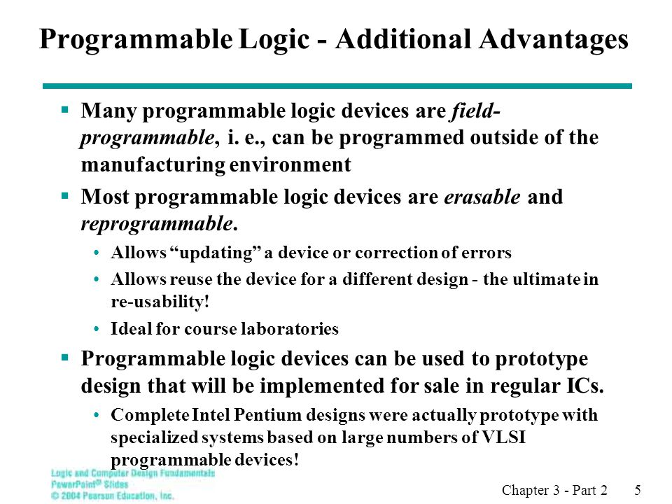 Chapter 3 - Part 2 5 Programmable Logic - Additional Advantages  Many programmable logic devices are field- programmable, i.