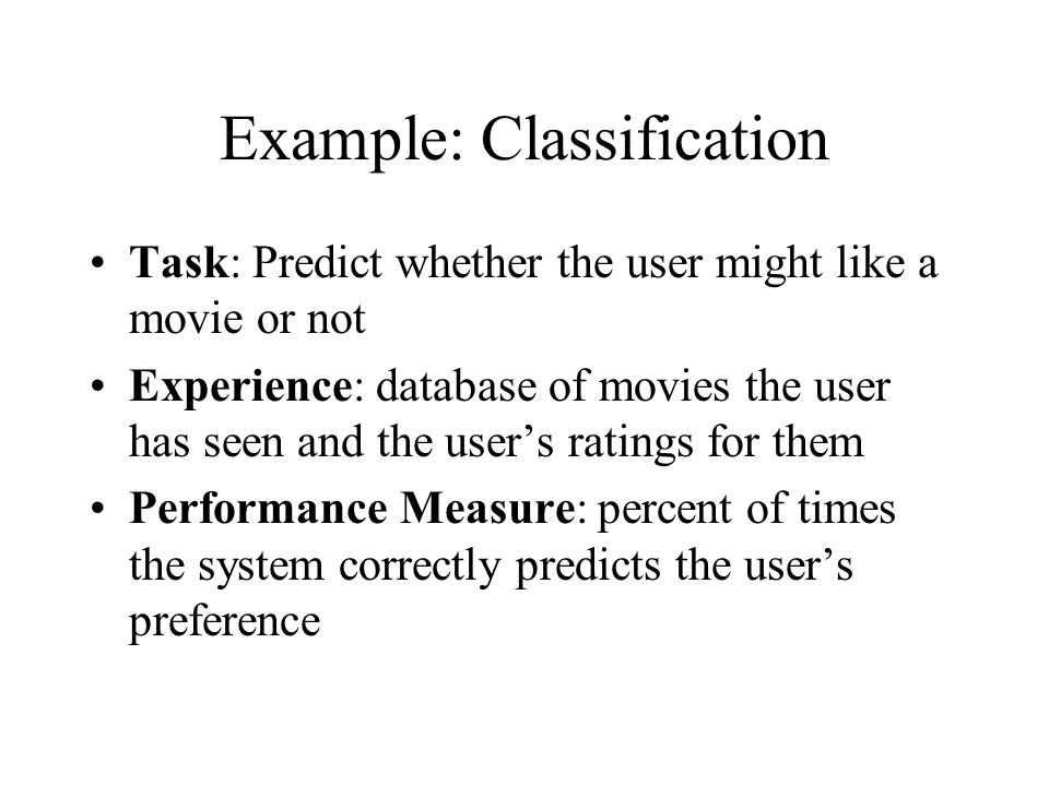 Example: Classification Task: Predict whether the user might like a movie or not Experience: database of movies the user has seen and the user's ratings for them Performance Measure: percent of times the system correctly predicts the user's preference
