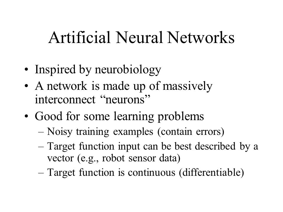 Artificial Neural Networks Inspired by neurobiology A network is made up of massively interconnect neurons Good for some learning problems –Noisy training examples (contain errors) –Target function input can be best described by a vector (e.g., robot sensor data) –Target function is continuous (differentiable)