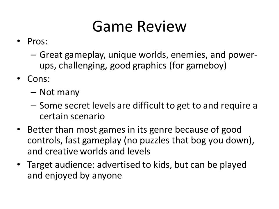 Game Review Pros: – Great gameplay, unique worlds, enemies, and power- ups, challenging, good graphics (for gameboy) Cons: – Not many – Some secret levels are difficult to get to and require a certain scenario Better than most games in its genre because of good controls, fast gameplay (no puzzles that bog you down), and creative worlds and levels Target audience: advertised to kids, but can be played and enjoyed by anyone