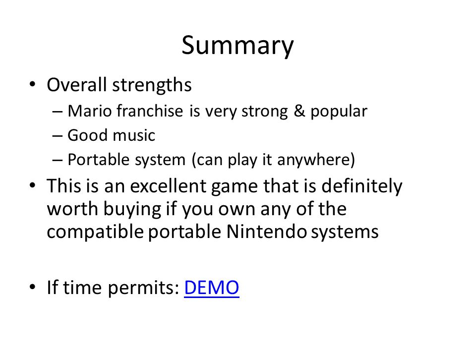 Summary Overall strengths – Mario franchise is very strong & popular – Good music – Portable system (can play it anywhere) This is an excellent game that is definitely worth buying if you own any of the compatible portable Nintendo systems If time permits: DEMODEMO