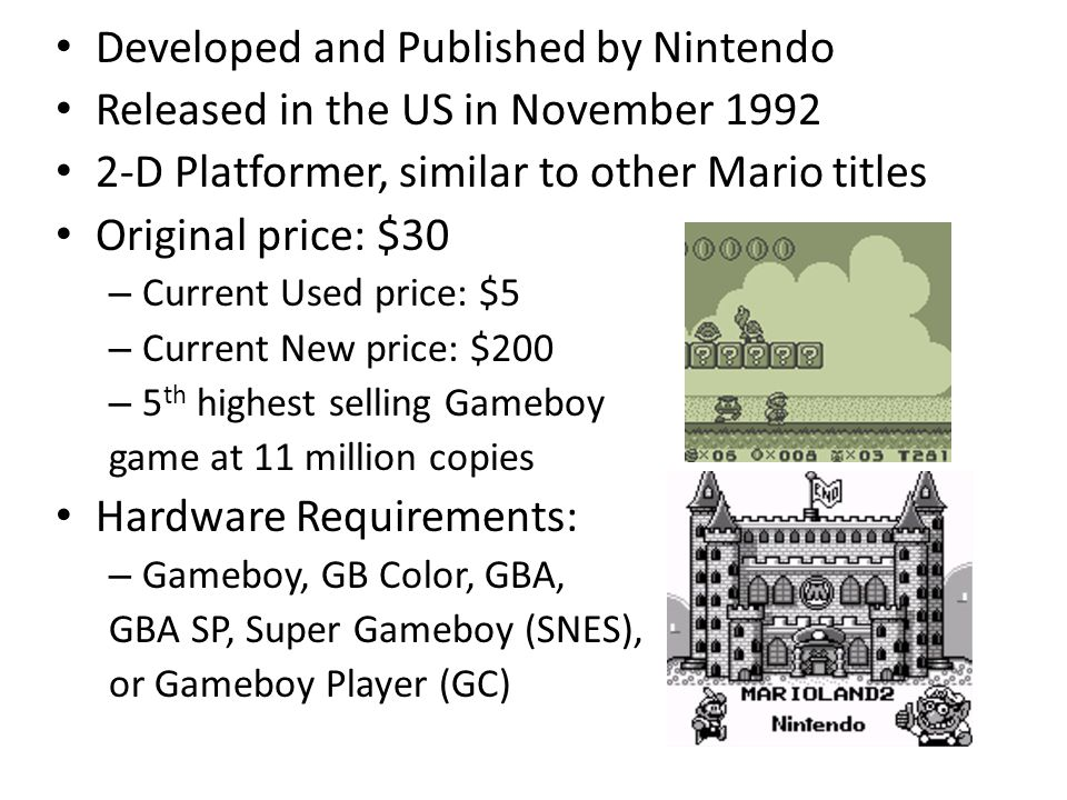 Developed and Published by Nintendo Released in the US in November D Platformer, similar to other Mario titles Original price: $30 – Current Used price: $5 – Current New price: $200 – 5 th highest selling Gameboy game at 11 million copies Hardware Requirements: – Gameboy, GB Color, GBA, GBA SP, Super Gameboy (SNES), or Gameboy Player (GC)