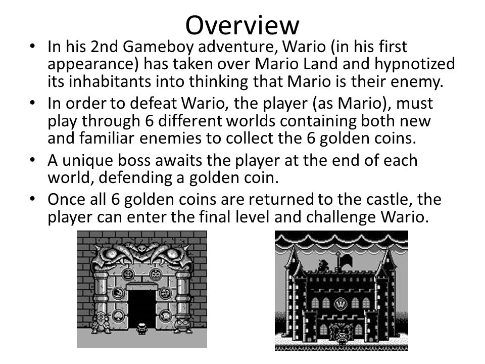 Overview In his 2nd Gameboy adventure, Wario (in his first appearance) has taken over Mario Land and hypnotized its inhabitants into thinking that Mario is their enemy.