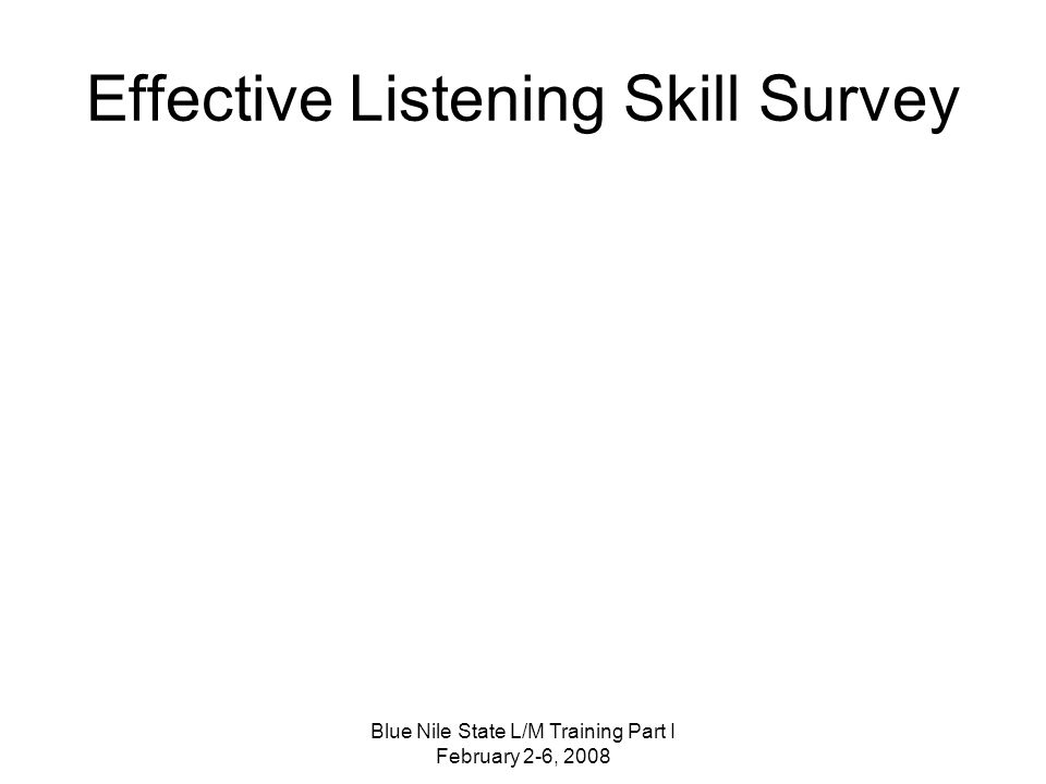Blue Nile State L/M Training Part I February 2-6, 2008 Effective Listening Skill Survey