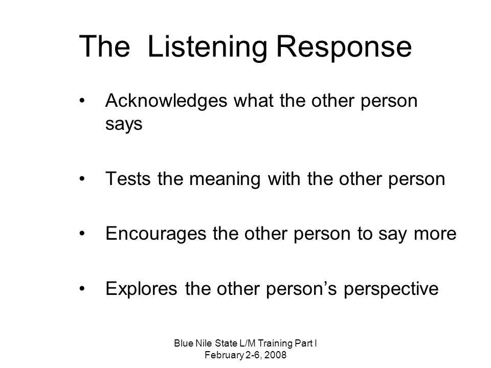 Blue Nile State L/M Training Part I February 2-6, 2008 The Listening Response Acknowledges what the other person says Tests the meaning with the other person Encourages the other person to say more Explores the other person's perspective