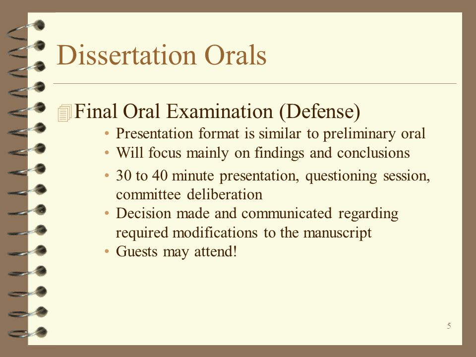 5 Dissertation Orals 4 Final Oral Examination (Defense) Presentation format is similar to preliminary oral Will focus mainly on findings and conclusions 30 to 40 minute presentation, questioning session, committee deliberation Decision made and communicated regarding required modifications to the manuscript Guests may attend!