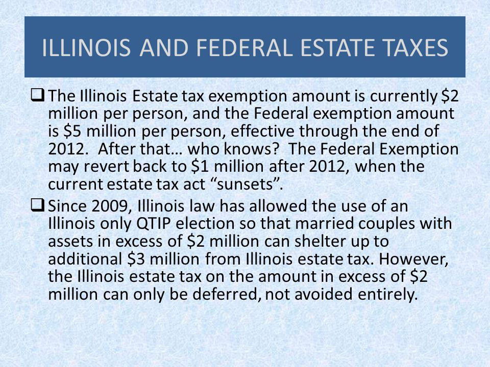 ILLINOIS AND FEDERAL ESTATE TAXES  The Illinois Estate tax exemption amount is currently $2 million per person, and the Federal exemption amount is $5 million per person, effective through the end of 2012.