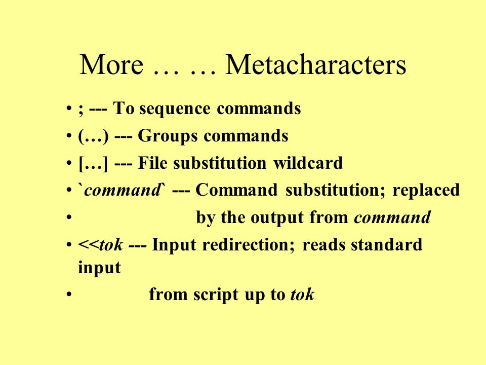 More … … Metacharacters ; --- To sequence commands (…) --- Groups commands […] --- File substitution wildcard `command` --- Command substitution; replaced by the output from command <<tok --- Input redirection; reads standard input from script up to tok