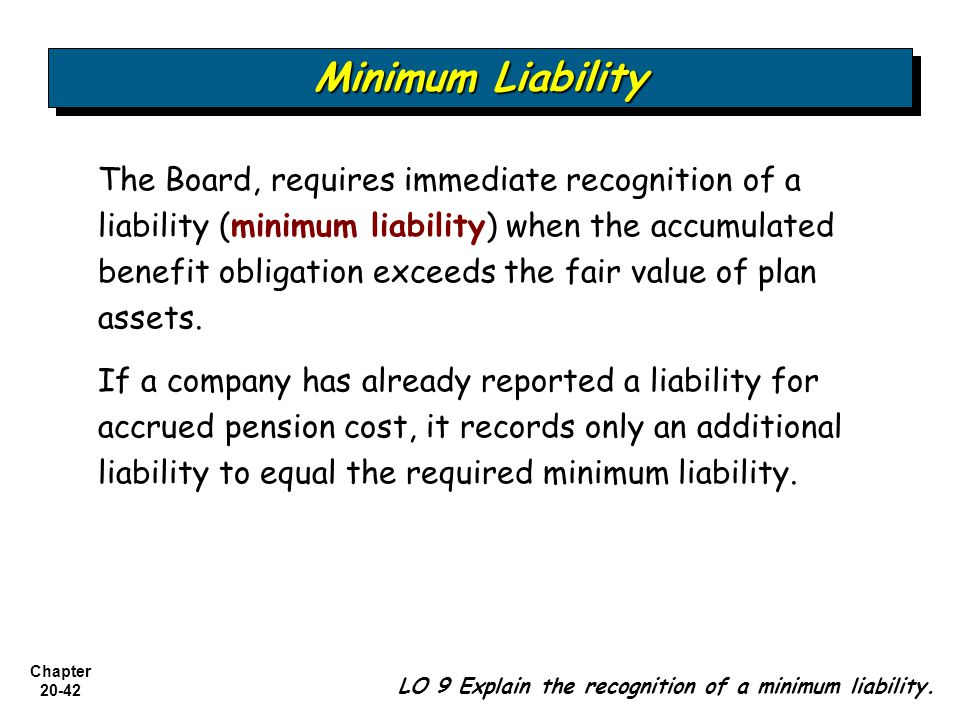 Chapter The Board, requires immediate recognition of a liability (minimum liability) when the accumulated benefit obligation exceeds the fair value of plan assets.