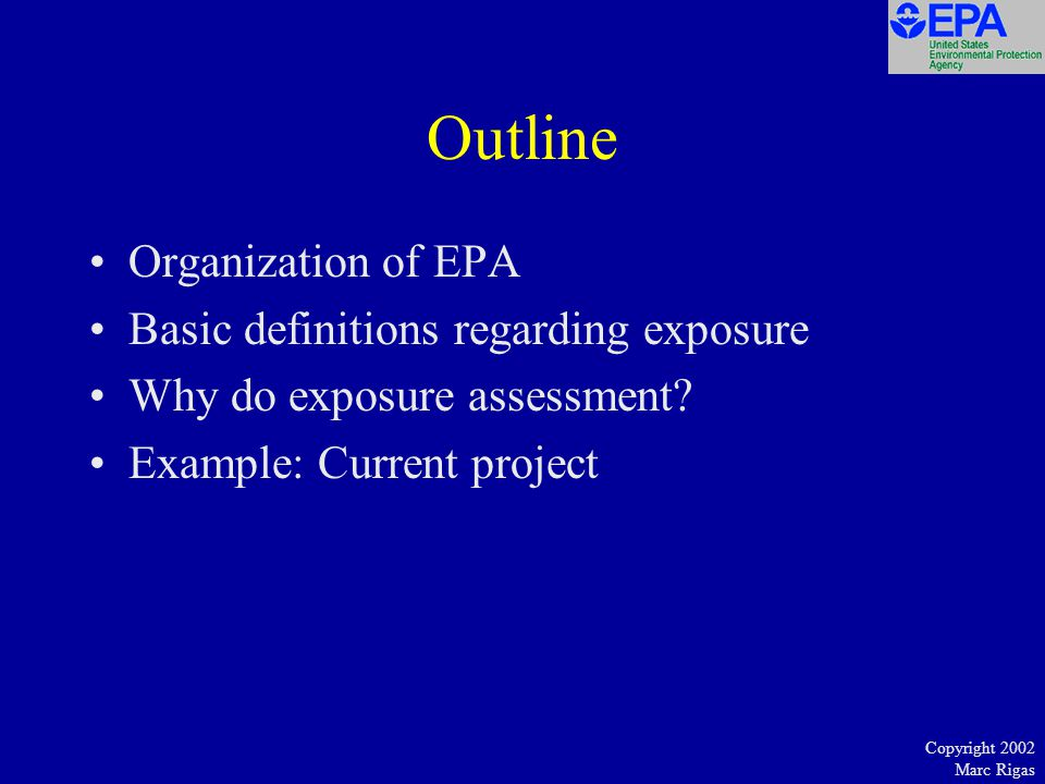 Copyright 2002 Marc Rigas Outline Organization of EPA Basic definitions regarding exposure Why do exposure assessment.