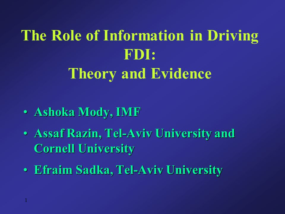 1 The Role of Information in Driving FDI: Theory and Evidence Ashoka Mody, IMFAshoka Mody, IMF Assaf Razin, Tel-Aviv University and Cornell UniversityAssaf Razin, Tel-Aviv University and Cornell University Efraim Sadka, Tel-Aviv UniversityEfraim Sadka, Tel-Aviv University