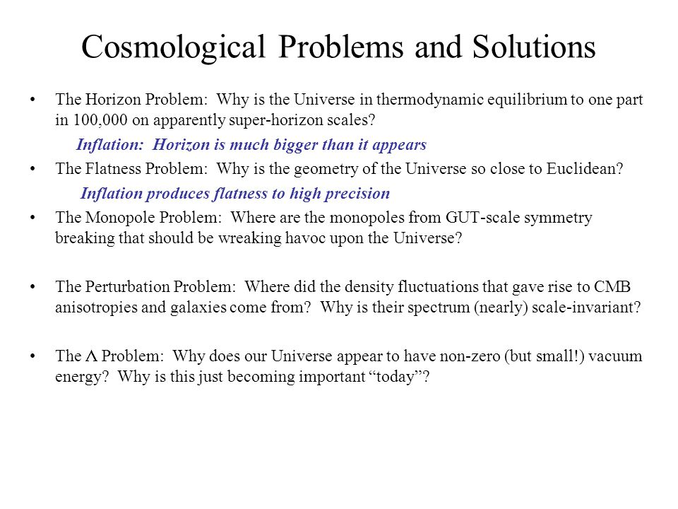 Cosmological Problems and Solutions The Horizon Problem: Why is the Universe in thermodynamic equilibrium to one part in 100,000 on apparently super-horizon scales.