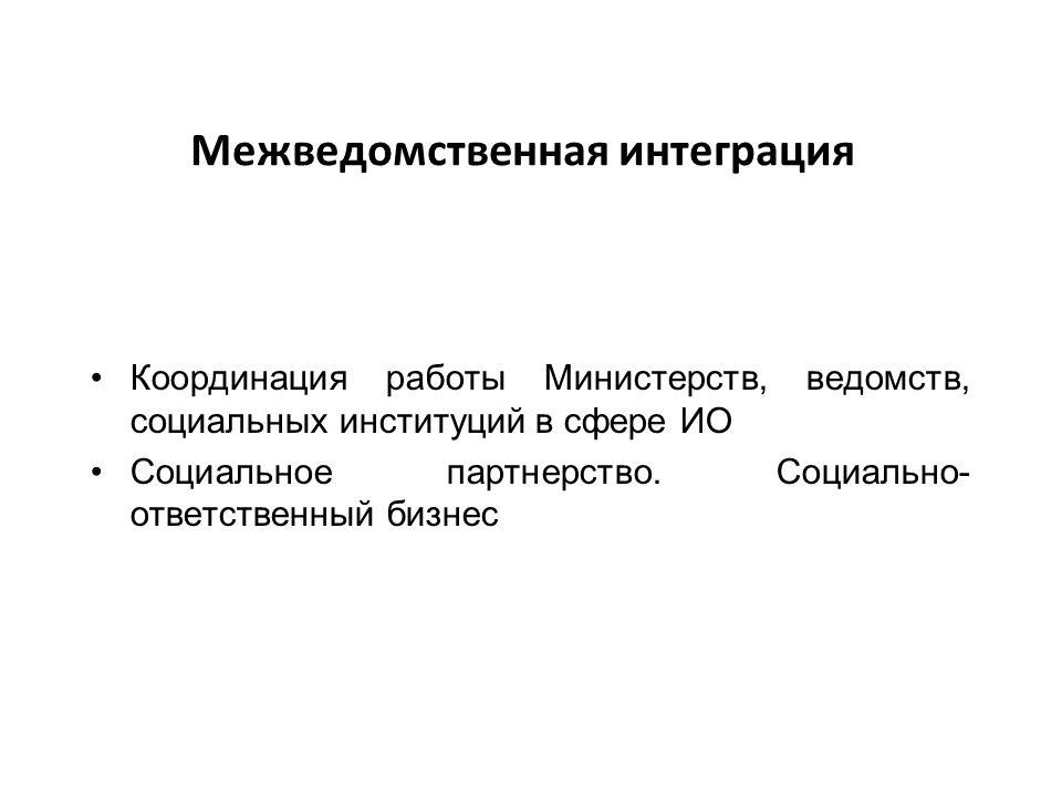 Межведомственная интеграция Координация работы Министерств, ведомств, социальных институций в сфере ИО Социальное партнерство.