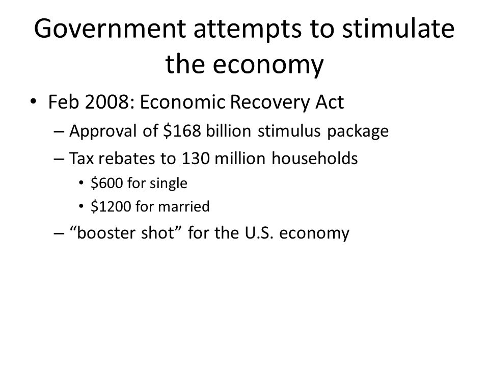 Government attempts to stimulate the economy Feb 2008: Economic Recovery Act – Approval of $168 billion stimulus package – Tax rebates to 130 million households $600 for single $1200 for married – booster shot for the U.S.