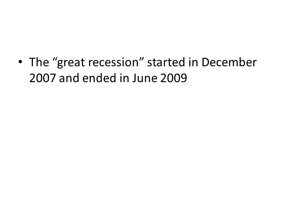 The great recession started in December 2007 and ended in June 2009