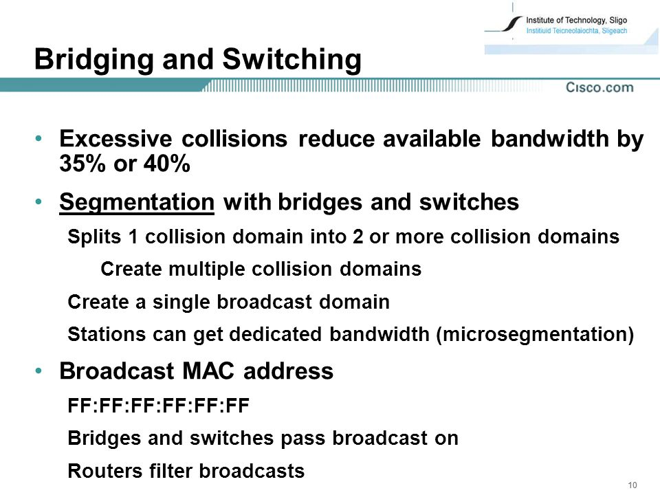 10 Bridging and Switching Excessive collisions reduce available bandwidth by 35% or 40% Segmentation with bridges and switches Splits 1 collision domain into 2 or more collision domains Create multiple collision domains Create a single broadcast domain Stations can get dedicated bandwidth (microsegmentation) Broadcast MAC address FF:FF:FF:FF:FF:FF Bridges and switches pass broadcast on Routers filter broadcasts