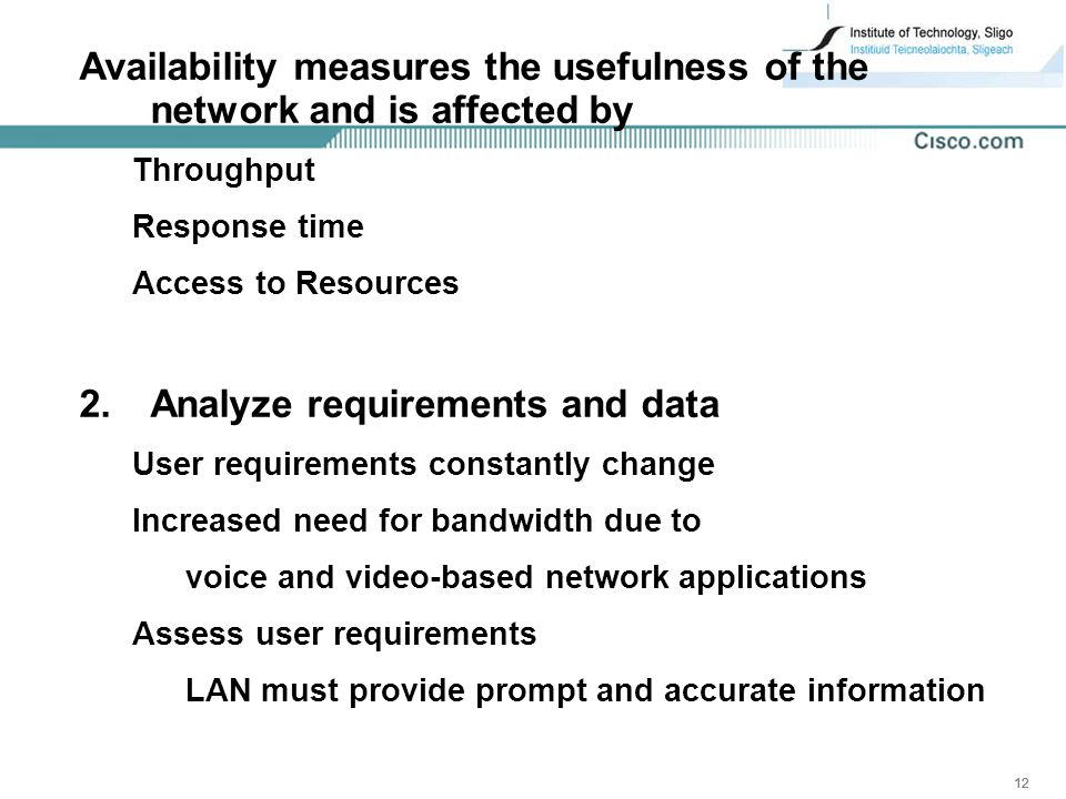12 Availability measures the usefulness of the network and is affected by Throughput Response time Access to Resources 2.Analyze requirements and data User requirements constantly change Increased need for bandwidth due to voice and video-based network applications Assess user requirements LAN must provide prompt and accurate information