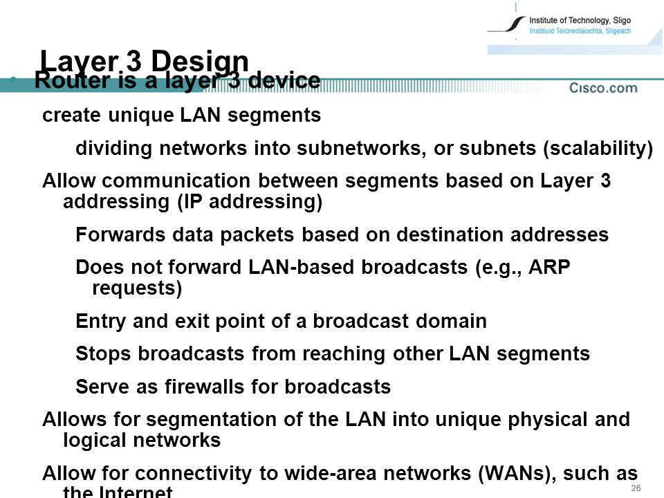 26 Layer 3 Design Router is a layer 3 device create unique LAN segments dividing networks into subnetworks, or subnets (scalability) Allow communication between segments based on Layer 3 addressing (IP addressing) Forwards data packets based on destination addresses Does not forward LAN-based broadcasts (e.g., ARP requests) Entry and exit point of a broadcast domain Stops broadcasts from reaching other LAN segments Serve as firewalls for broadcasts Allows for segmentation of the LAN into unique physical and logical networks Allow for connectivity to wide-area networks (WANs), such as the Internet