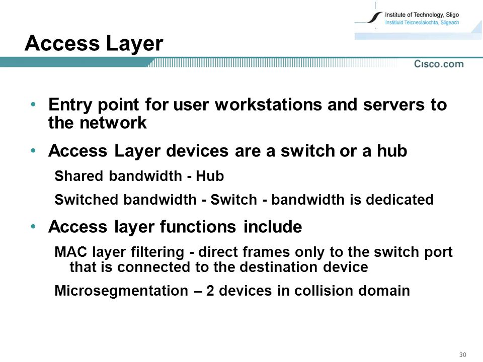 30 Access Layer Entry point for user workstations and servers to the network Access Layer devices are a switch or a hub Shared bandwidth - Hub Switched bandwidth - Switch - bandwidth is dedicated Access layer functions include MAC layer filtering - direct frames only to the switch port that is connected to the destination device Microsegmentation – 2 devices in collision domain