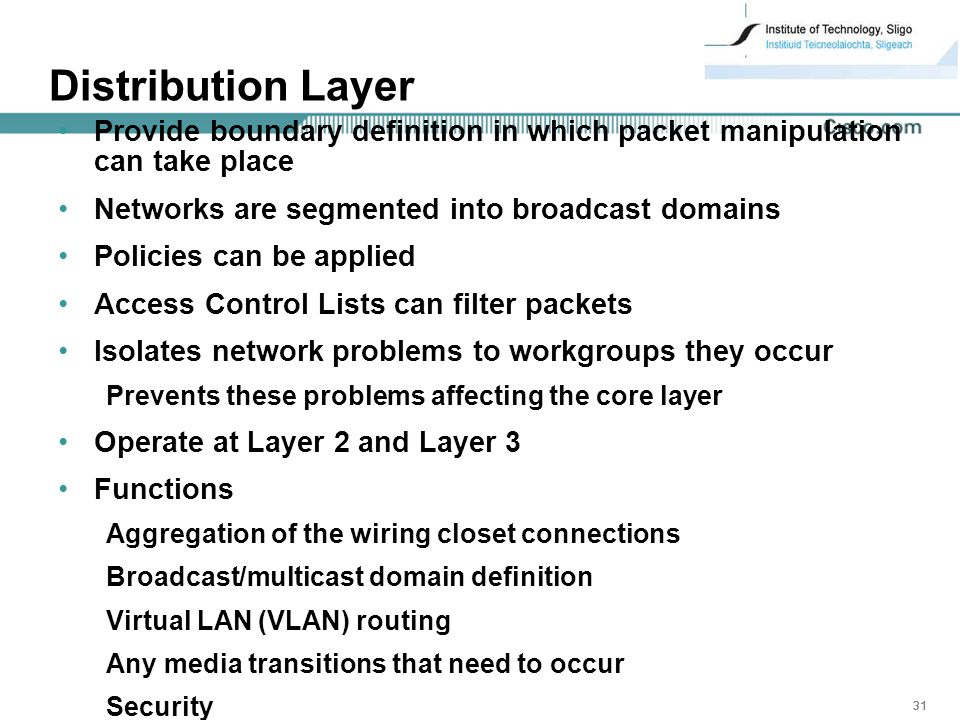 31 Distribution Layer Provide boundary definition in which packet manipulation can take place Networks are segmented into broadcast domains Policies can be applied Access Control Lists can filter packets Isolates network problems to workgroups they occur Prevents these problems affecting the core layer Operate at Layer 2 and Layer 3 Functions Aggregation of the wiring closet connections Broadcast/multicast domain definition Virtual LAN (VLAN) routing Any media transitions that need to occur Security