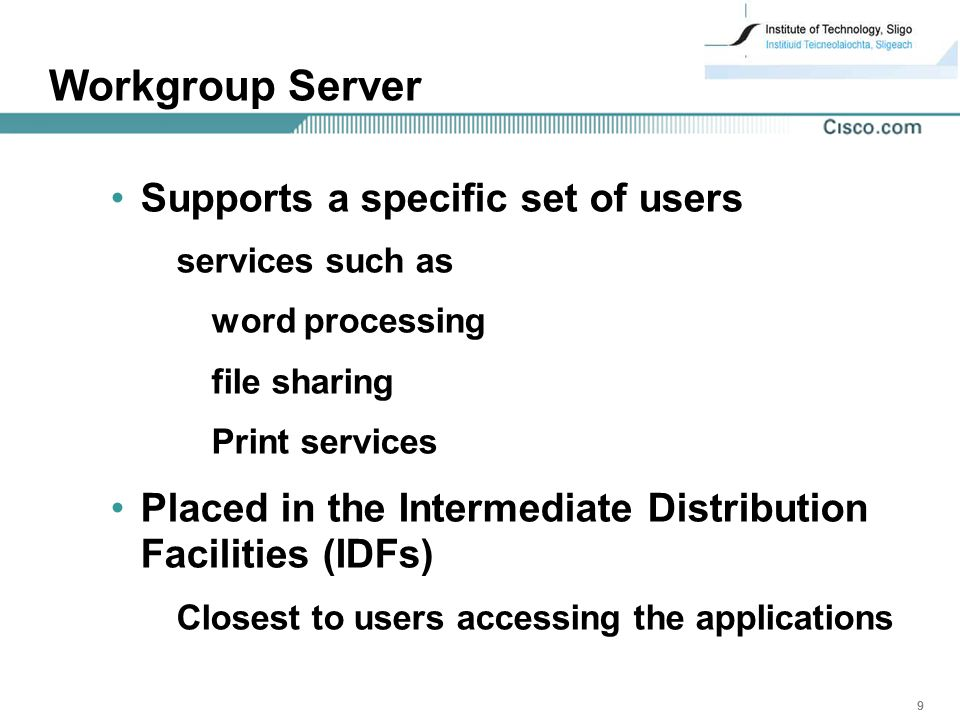 999 Workgroup Server Supports a specific set of users services such as word processing file sharing Print services Placed in the Intermediate Distribution Facilities (IDFs) Closest to users accessing the applications