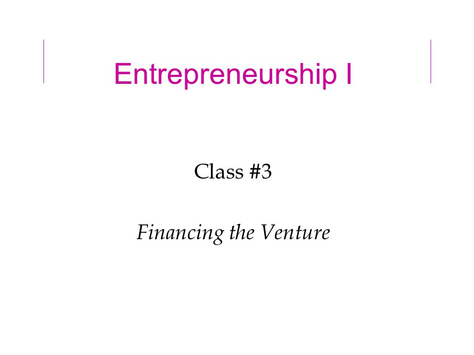 Entrepreneurship I Class #3 Financing the Venture