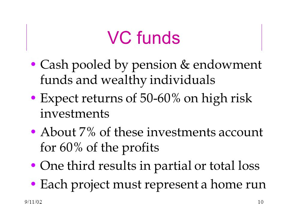 9/11/0210 VC funds Cash pooled by pension & endowment funds and wealthy individuals Expect returns of 50-60% on high risk investments About 7% of these investments account for 60% of the profits One third results in partial or total loss Each project must represent a home run