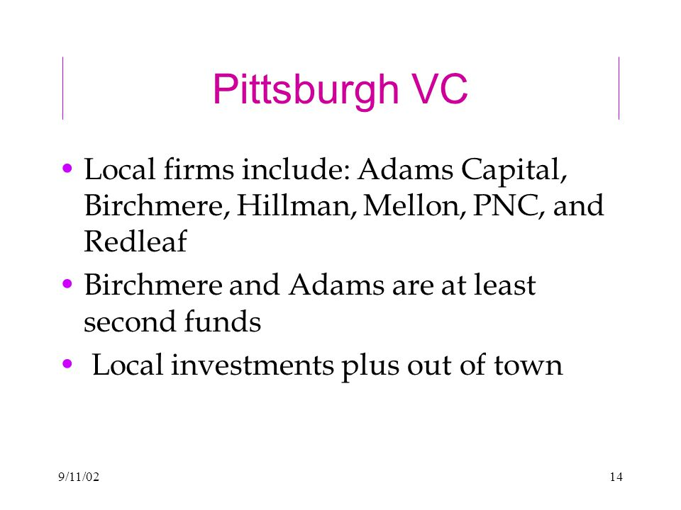 9/11/0214 Pittsburgh VC Local firms include: Adams Capital, Birchmere, Hillman, Mellon, PNC, and Redleaf Birchmere and Adams are at least second funds Local investments plus out of town