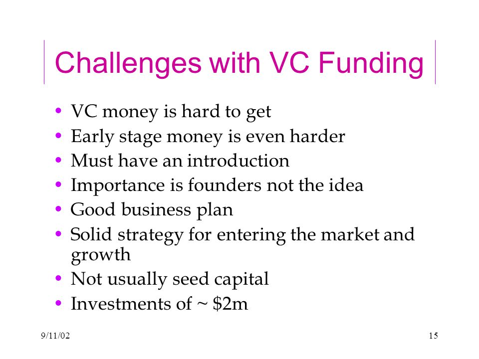 9/11/0215 Challenges with VC Funding VC money is hard to get Early stage money is even harder Must have an introduction Importance is founders not the idea Good business plan Solid strategy for entering the market and growth Not usually seed capital Investments of ~ $2m