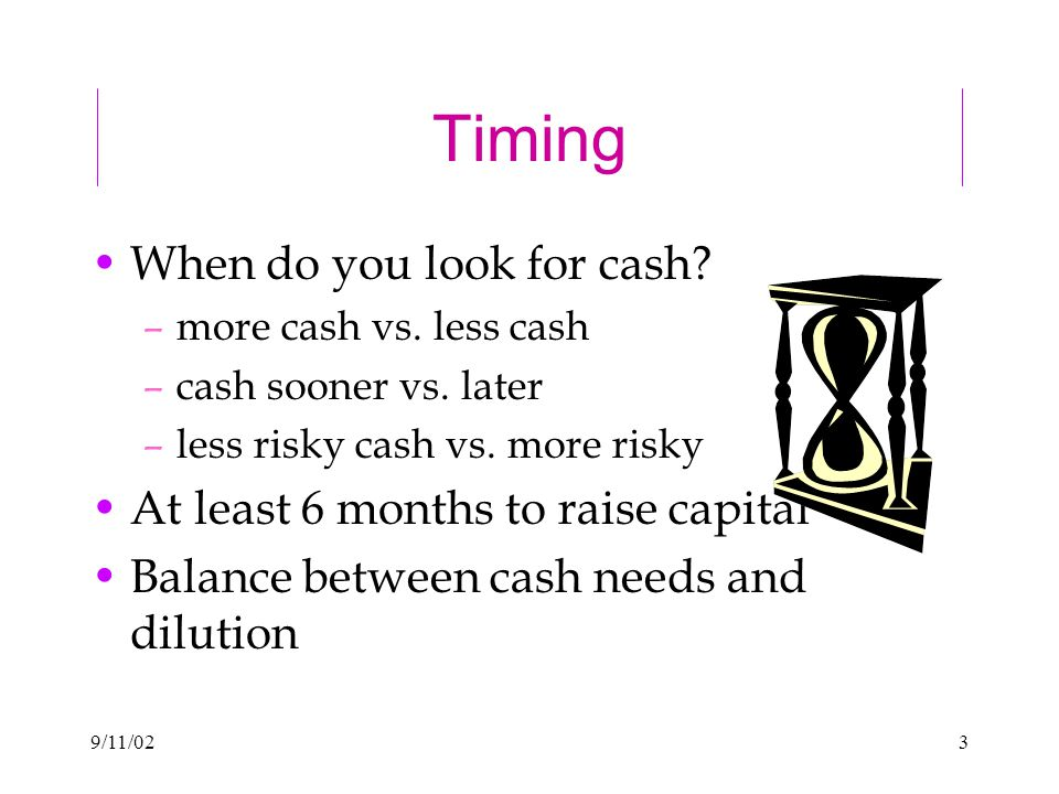 9/11/023 Timing When do you look for cash. –more cash vs.