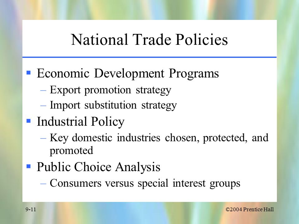 ©2004 Prentice Hall9-11 National Trade Policies  Economic Development Programs –Export promotion strategy –Import substitution strategy  Industrial Policy –Key domestic industries chosen, protected, and promoted  Public Choice Analysis –Consumers versus special interest groups