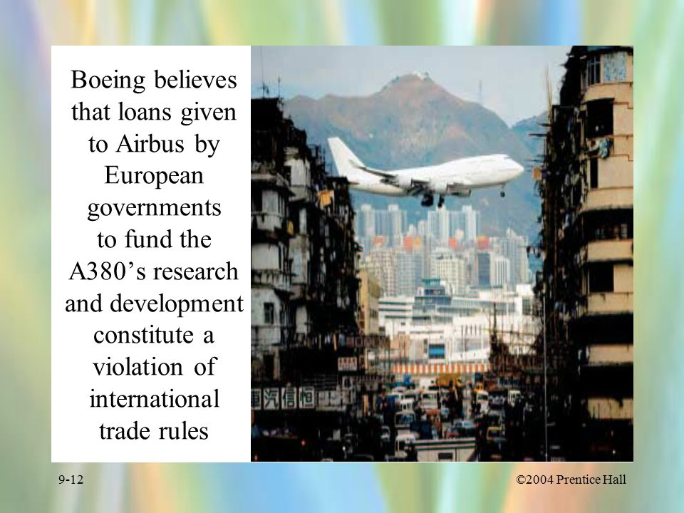 ©2004 Prentice Hall9-12 Boeing believes that loans given to Airbus by European governments to fund the A380's research and development constitute a violation of international trade rules