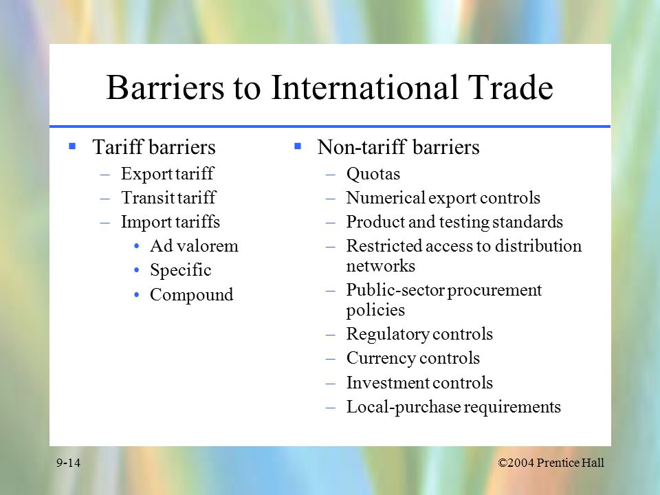 ©2004 Prentice Hall9-14 Barriers to International Trade  Tariff barriers –Export tariff –Transit tariff –Import tariffs Ad valorem Specific Compound  Non-tariff barriers –Quotas –Numerical export controls –Product and testing standards –Restricted access to distribution networks –Public-sector procurement policies –Regulatory controls –Currency controls –Investment controls –Local-purchase requirements