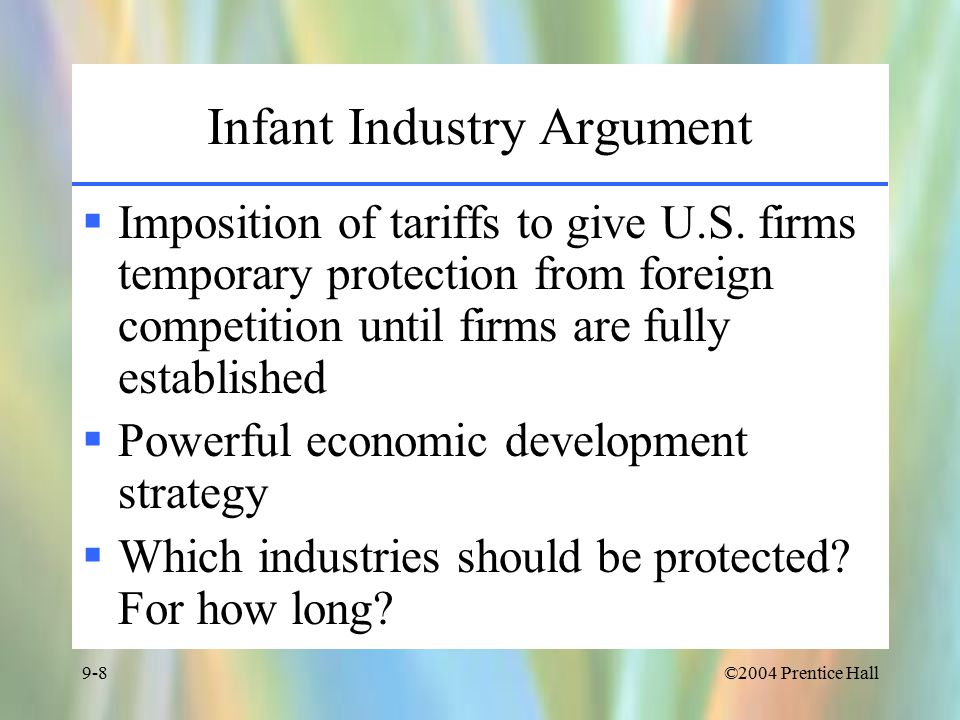 ©2004 Prentice Hall9-8 Infant Industry Argument  Imposition of tariffs to give U.S.