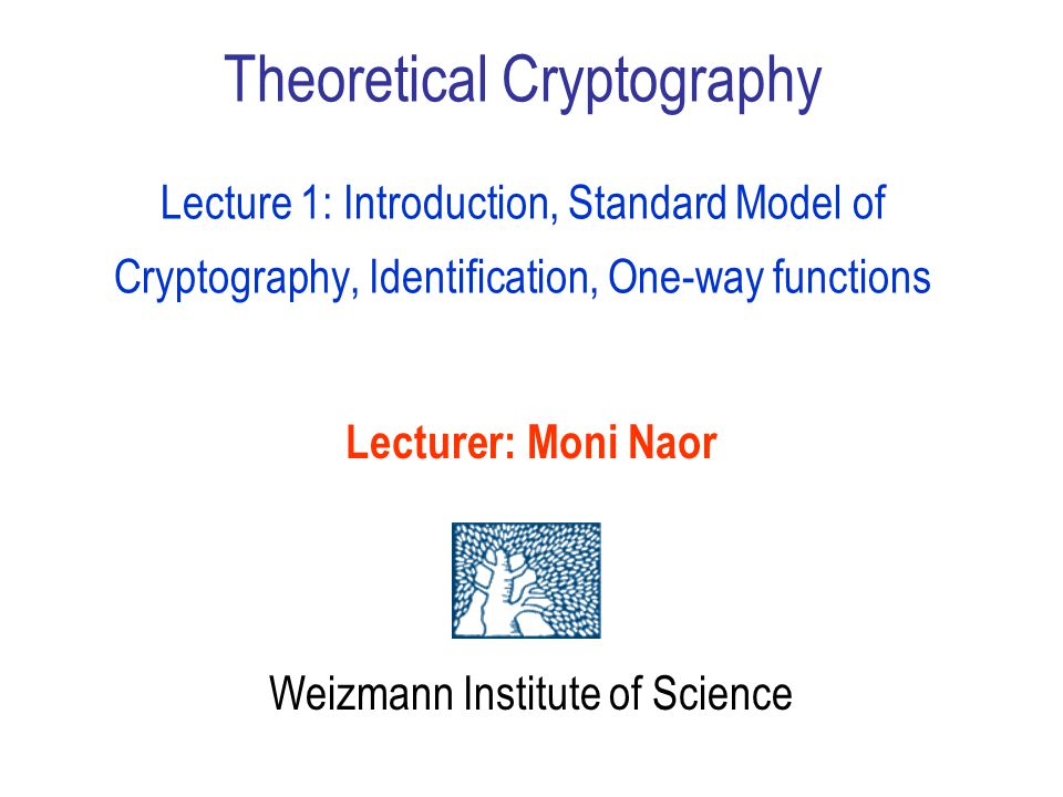 Theoretical Cryptography Lecture 1: Introduction, Standard Model of Cryptography, Identification, One-way functions Lecturer: Moni Naor Weizmann Institute of Science