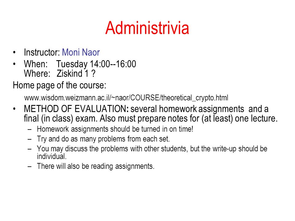 Administrivia Instructor: Moni Naor When: Tuesday 14:00--16:00 Where: Ziskind 1 .